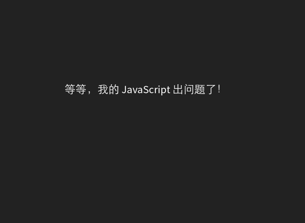 等等,我的 JavaScript 出问题了!