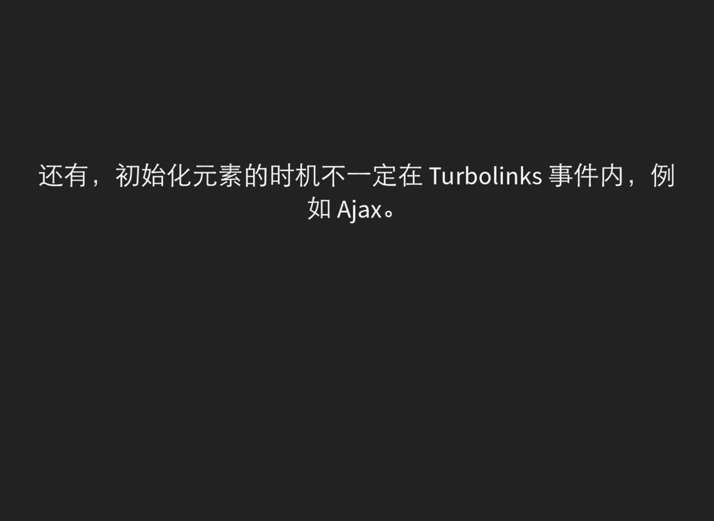 还有,初始化元素的时机不一定在 Turbolinks 事件内,例 如 Ajax。