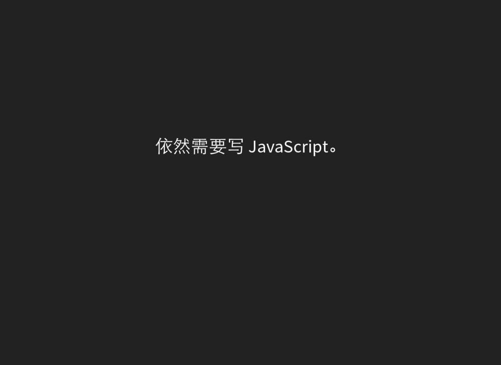 依然需要写 JavaScript。