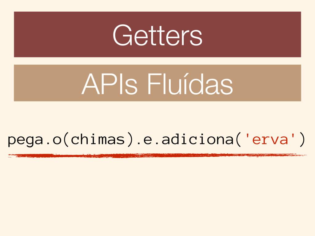 Getters APIs Fluídas pega.o(chimas).e.adiciona(...