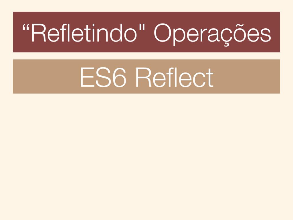 """""""Refletindo"""" Operações ES6 Reflect"""