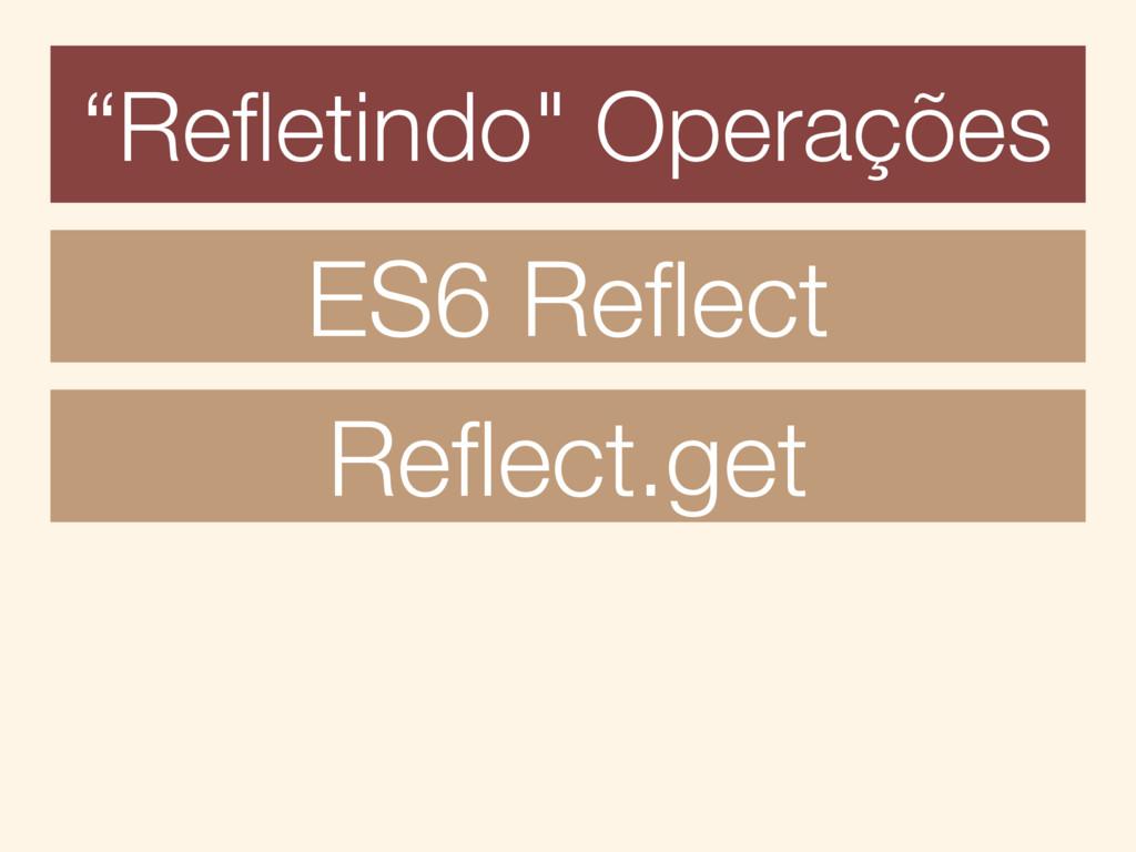"""""""Refletindo"""" Operações ES6 Reflect Reflect.get"""