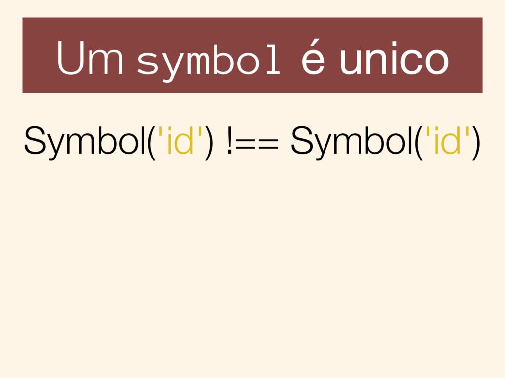 Um symbol é unico Symbol('id') !== Symbol('id')