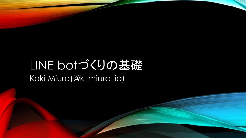 LINE botづくりの基礎 Koki Miura(@k_miura_io)