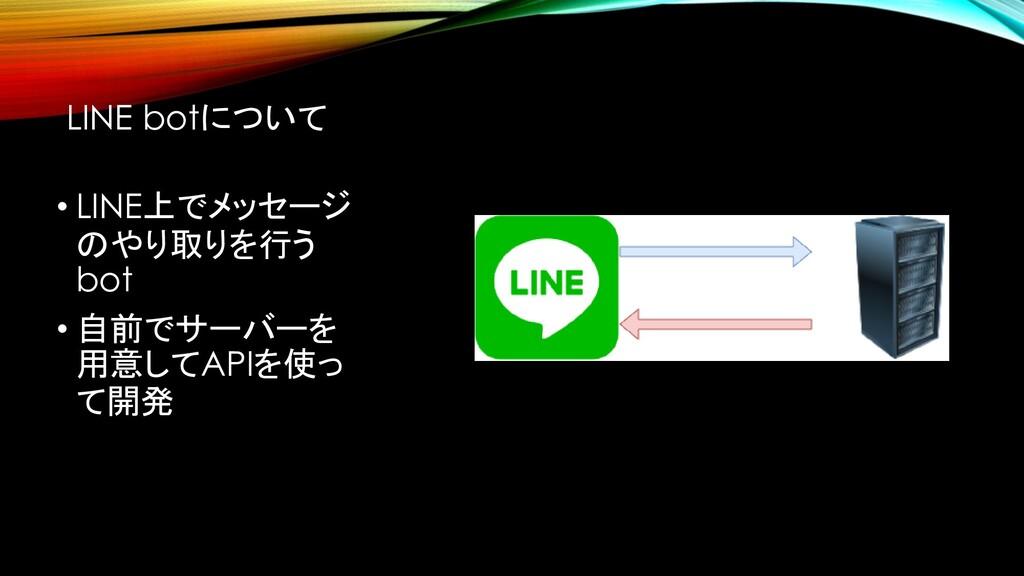 LINE botについて • LINE上でメッセージ のやり取りを行う bot • 自前でサー...