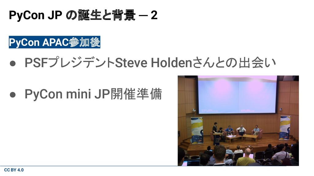 CC BY 4.0 PyCon JP の誕生と背景 ─ 2 PyCon APAC参加後 ● P...
