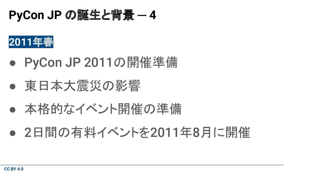 CC BY 4.0 PyCon JP の誕生と背景 ─ 4 2011年春 ● PyCon JP...