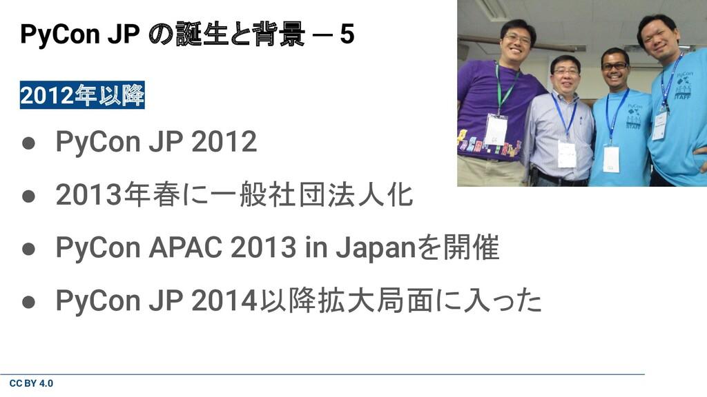 CC BY 4.0 PyCon JP の誕生と背景 ─ 5 2012年以降 ● PyCon J...