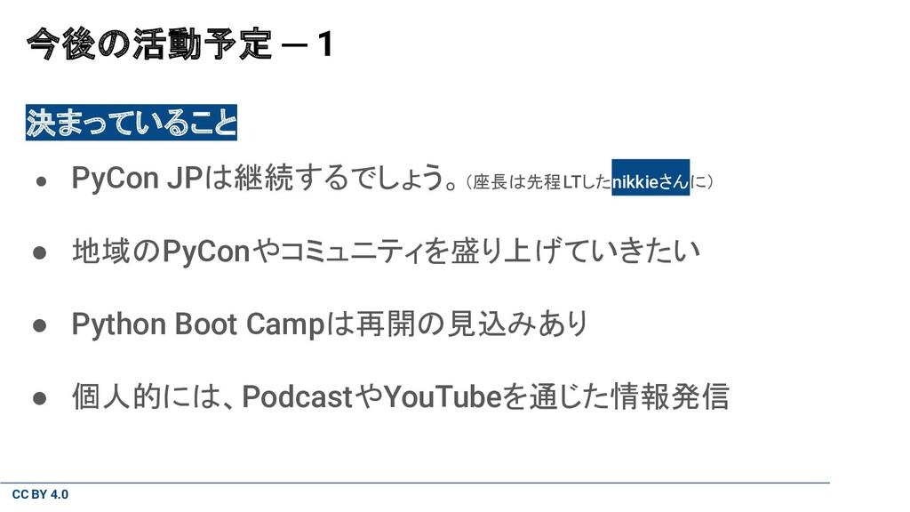 CC BY 4.0 今後の活動予定 ─ 1 決まっていること ● PyCon JPは継続するで...