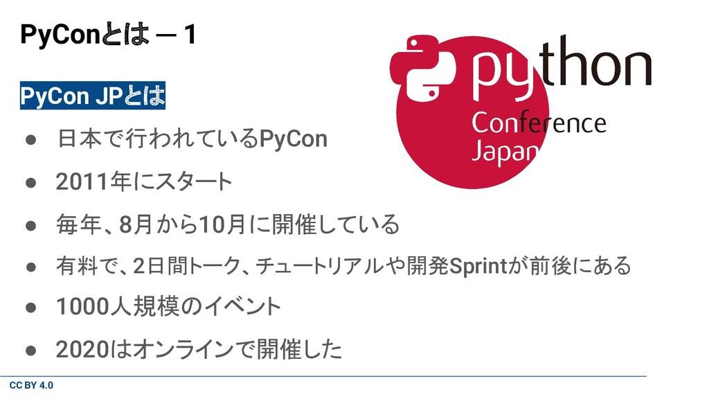 CC BY 4.0 PyConとは ─ 1 PyCon JPとは ● 日本で行われているPyC...
