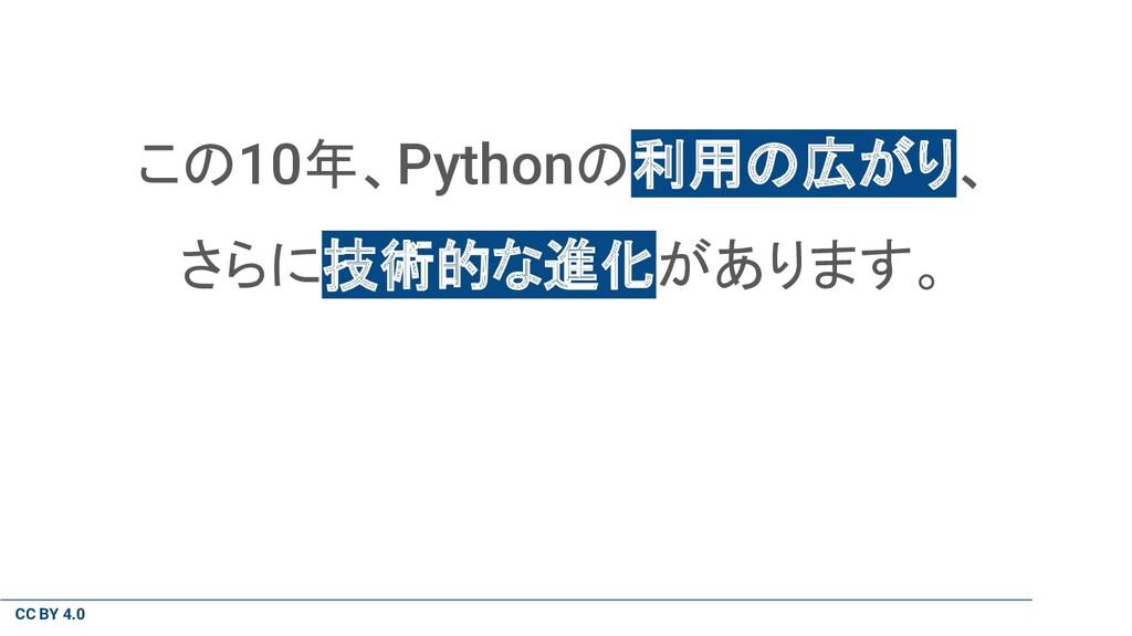 CC BY 4.0 この10年、Pythonの利用の広がり、 さらに技術的な進化があります。