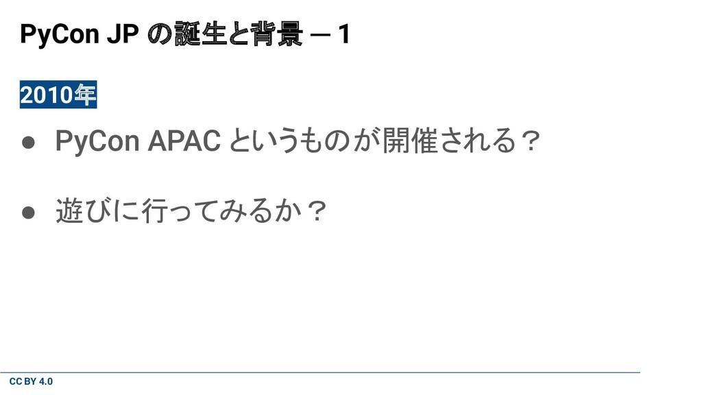 CC BY 4.0 PyCon JP の誕生と背景 ─ 1 2010年 ● PyCon APA...