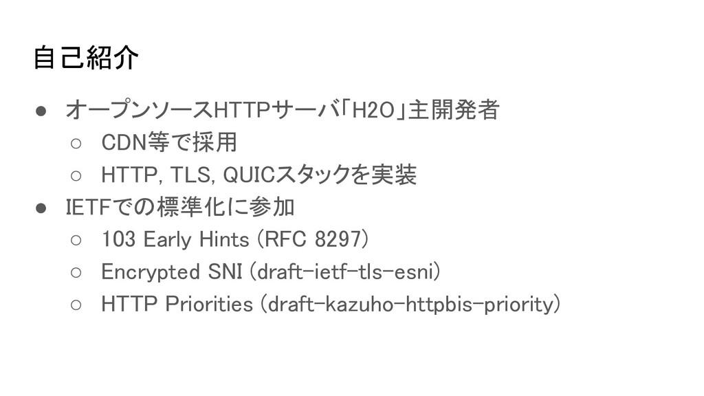自己紹介 ● オープンソースHTTPサーバ「H2O」主開発者 ○ CDN等で採用 ○ H...