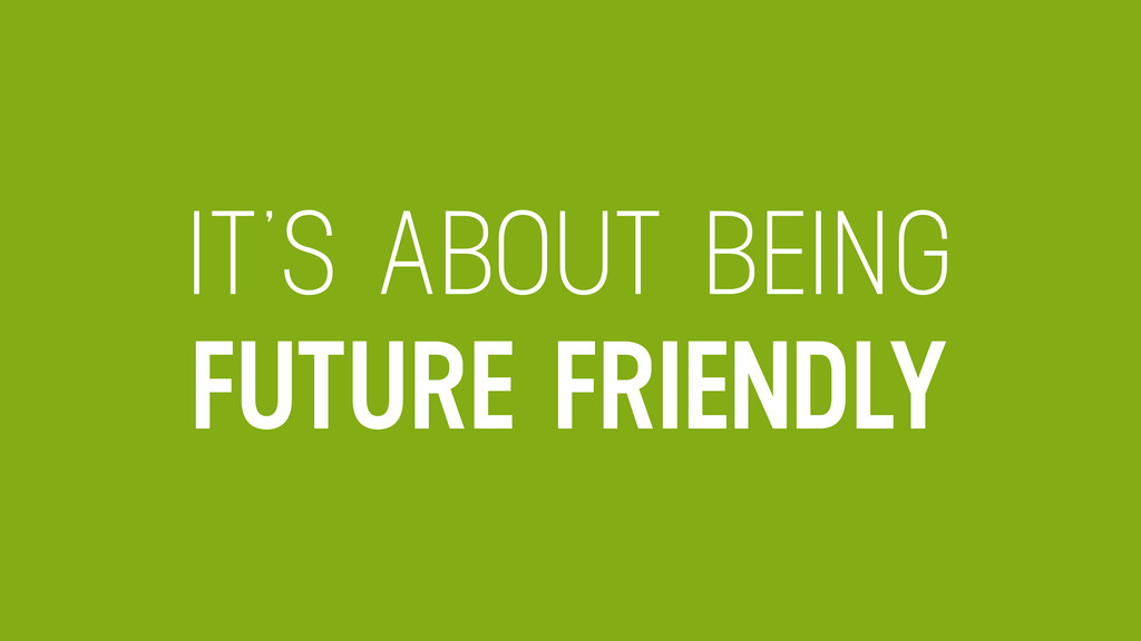IT'S ABOUT BEING FUTURE FRIENDLY