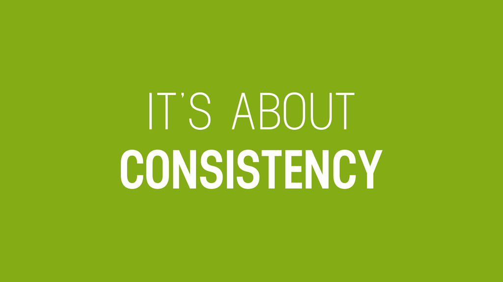 IT'S ABOUT CONSISTENCY