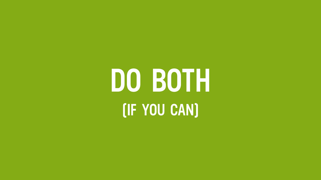 DO BOTH (IF YOU CAN)