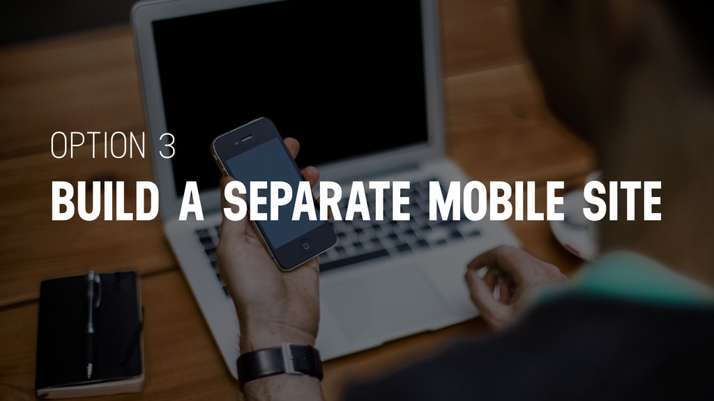 BUILD A SEPARATE MOBILE SITE OPTION 3