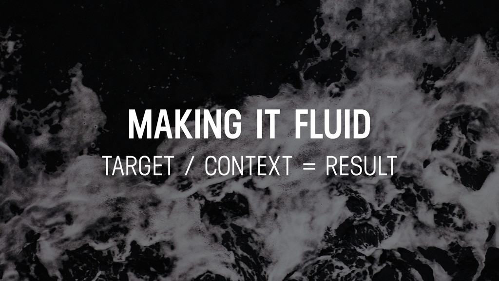 MAKING IT FLUID TARGET / CONTEXT = RESULT
