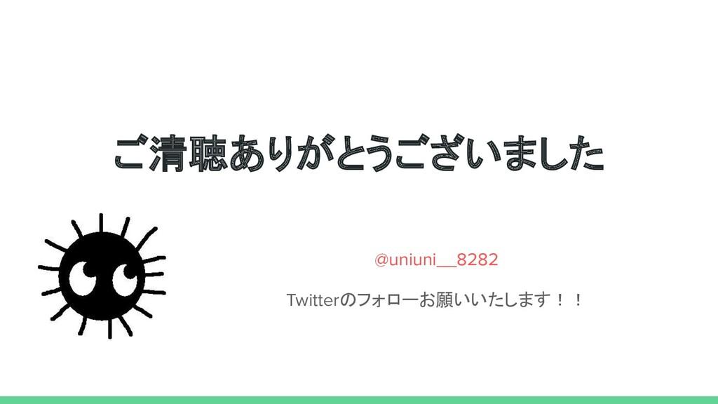 ご清聴ありがとうございました @uniuni__8282 Twitterのフォローお願いいたし...