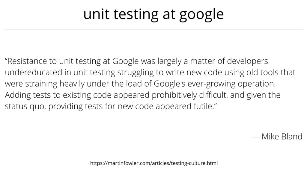 "unit testing at google ""Resistance to unit test..."