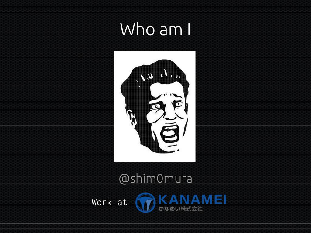 Who am I @shim0mura Work at