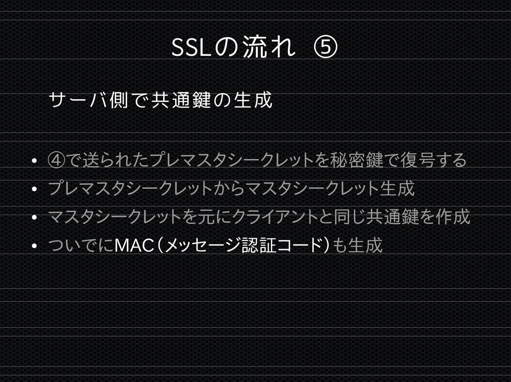 SSLの流れ ⑤ サーバ側で共通鍵の生成 ● ④で送られたプレマスタシークレットを秘密鍵で復号...