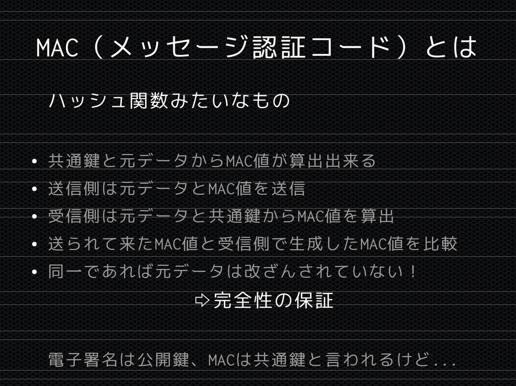 MAC(メッセージ認証コード)とは ハッシュ関数みたいなもの ● 共通鍵と元データからMAC値...