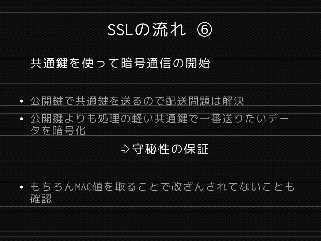 SSLの流れ ⑥ 共通鍵を使って暗号通信の開始 ● 公開鍵で共通鍵を送るので配送問題は解決 ●...