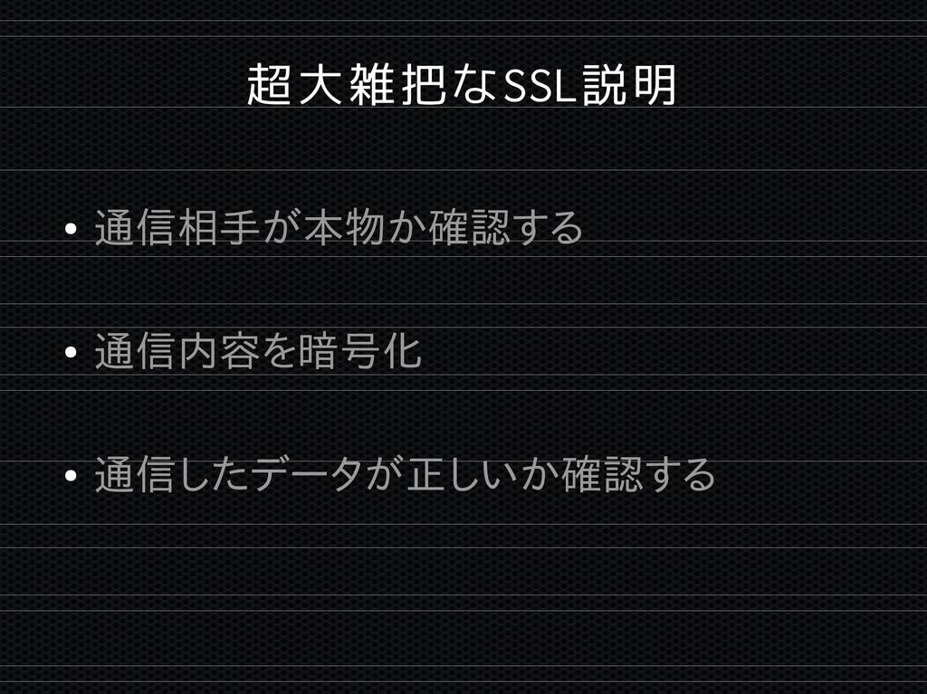 超大雑把なSSL説明 ● 通信相手が本物か確認する ● 通信内容を暗号化 ● 通信したデータが...