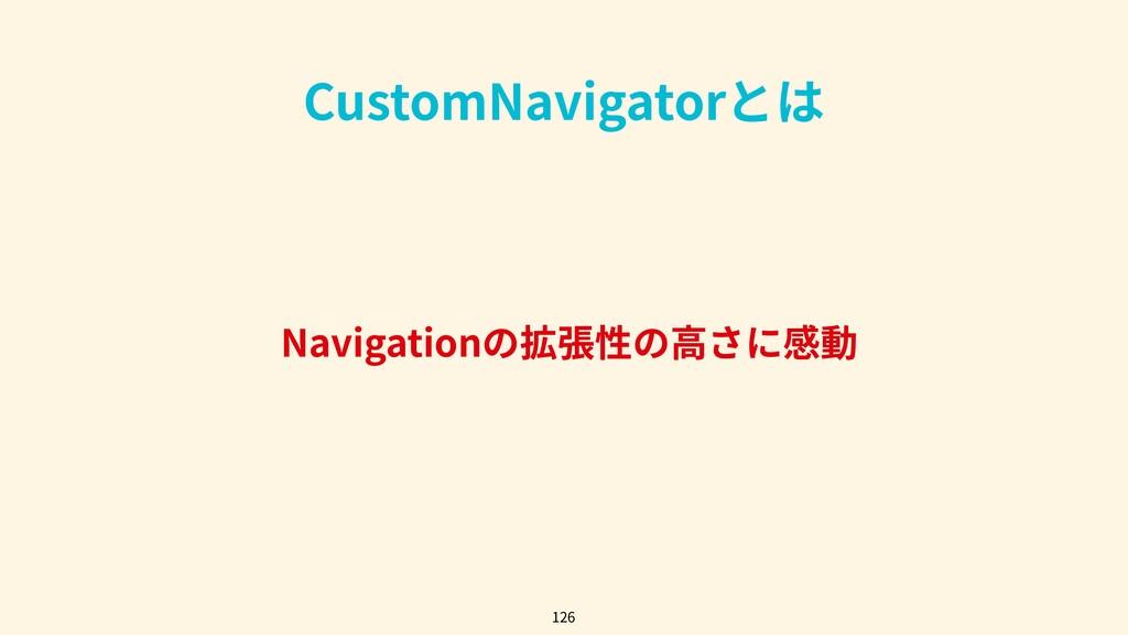 Navigationの拡張性の⾼さに感動 126 CustomNavigatorとは