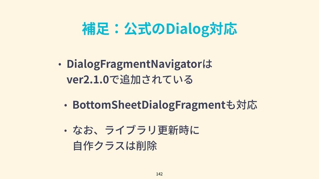 補⾜:公式のDialog対応 • DialogFragmentNavigatorは ver2....