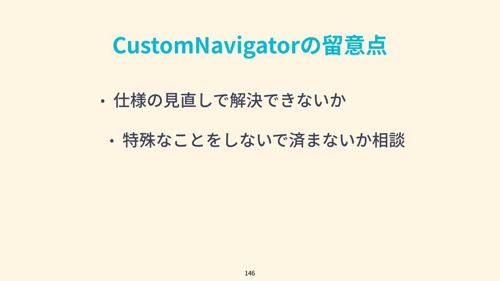 CustomNavigatorの留意点 • 仕様の⾒直しで解決できないか • 特殊なことをしな...