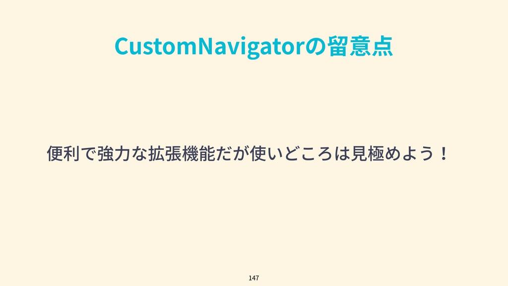 CustomNavigatorの留意点 便利で強⼒な拡張機能だが使いどころは⾒極めよう! 147