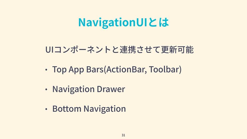 NavigationUIとは UIコンポーネントと連携させて更新可能 • Top App Ba...