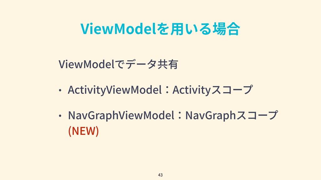 ViewModelを⽤いる場合 ViewModelでデータ共有 • ActivityViewM...