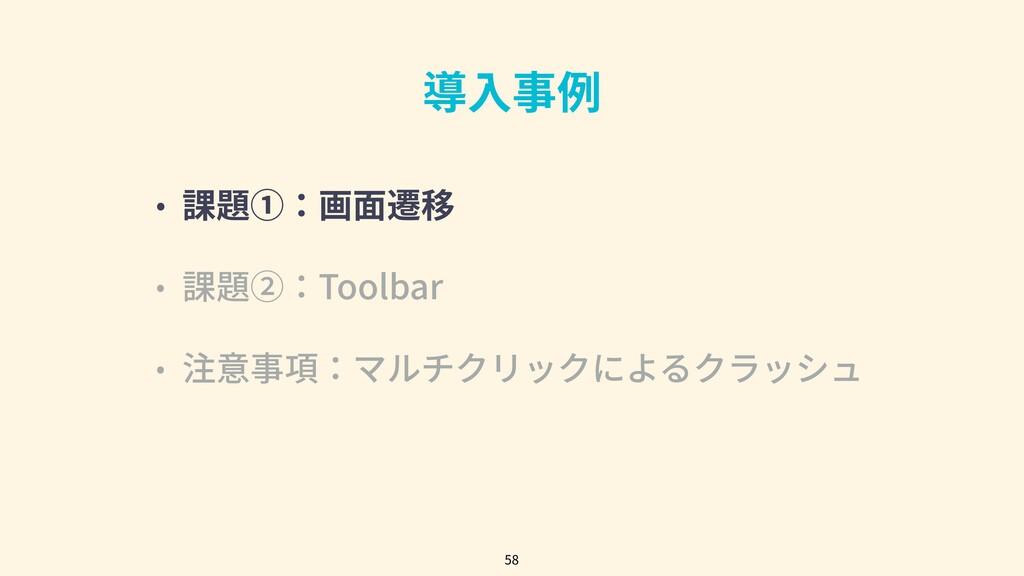 導⼊事例 • 課題①:画⾯遷移 • 課題②:Toolbar • 注意事項:マルチクリックによる...