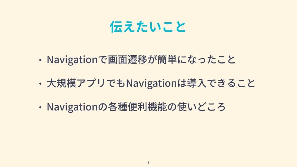 伝えたいこと • Navigationで画⾯遷移が簡単になったこと • ⼤規模アプリでもNav...