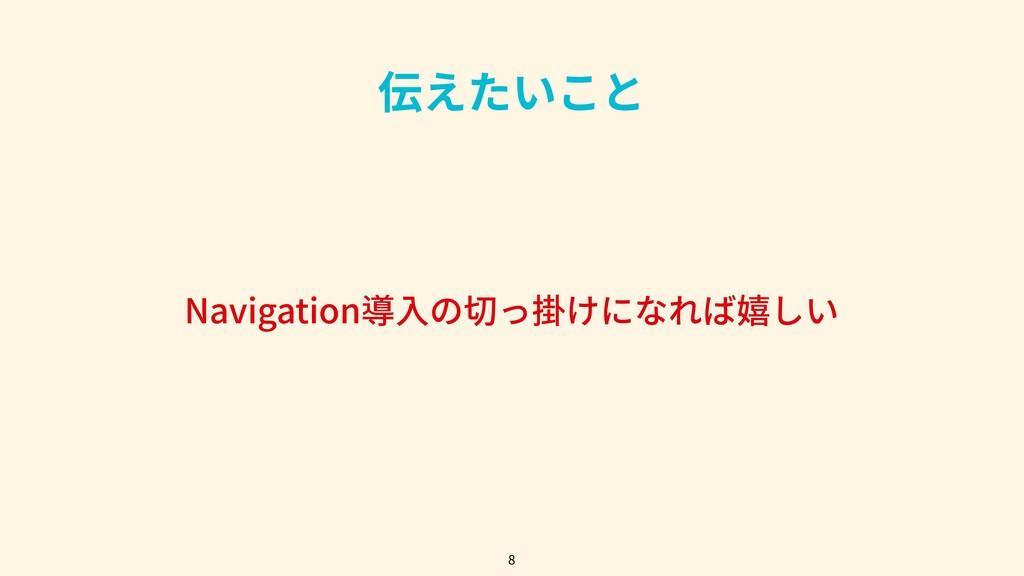 伝えたいこと Navigation導⼊の切っ掛けになれば嬉しい 8
