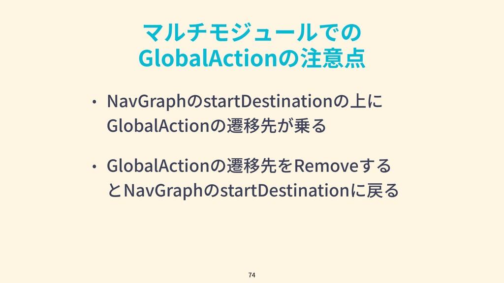 マルチモジュールでの GlobalActionの注意点 74 • NavGraphのstart...