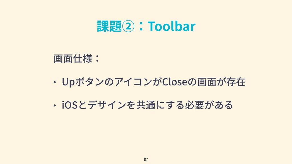 課題②:Toolbar 画⾯仕様: • UpボタンのアイコンがCloseの画⾯が存在 • iO...