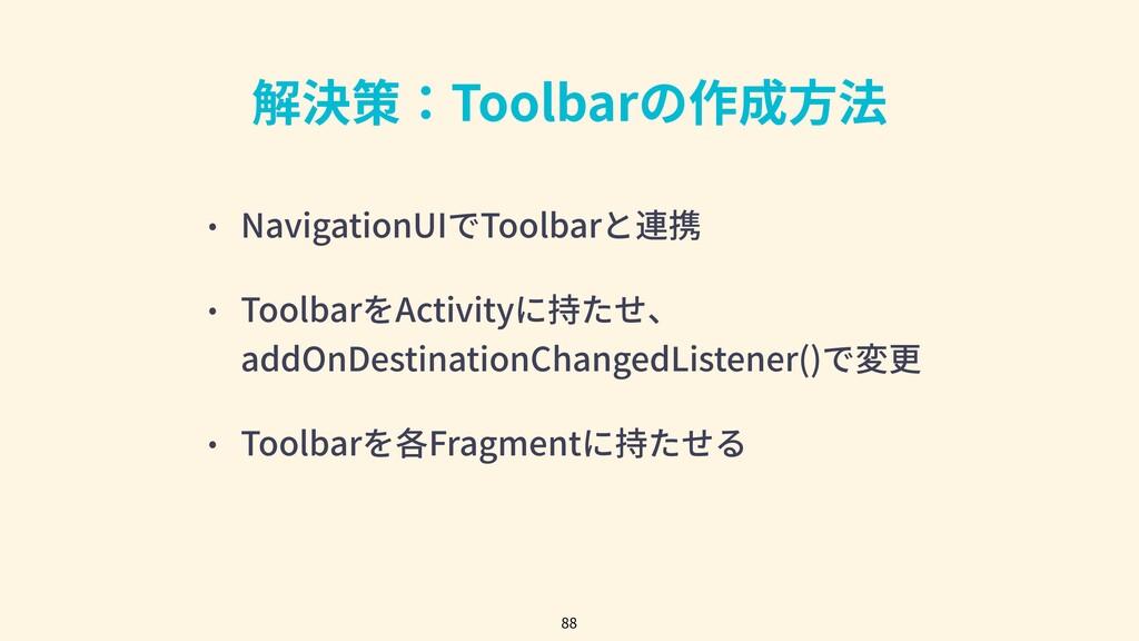 解決策:Toolbarの作成⽅法 • NavigationUIでToolbarと連携 • To...