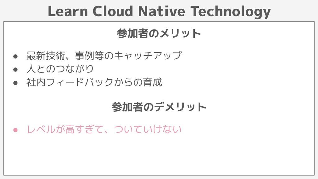 Learn Cloud Native Technology 参加者のメリット ● 最新技術、事...
