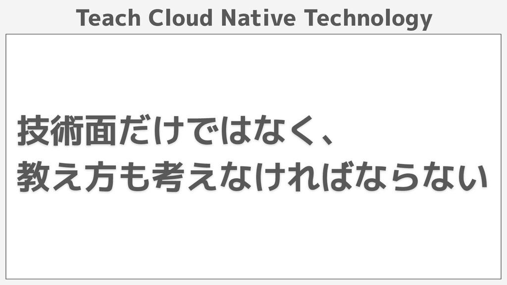 Teach Cloud Native Technology 技術面だけではなく、 教え方も考え...