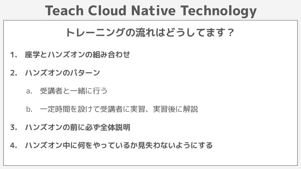 Teach Cloud Native Technology 1. 座学とハンズオンの組み合わせ...