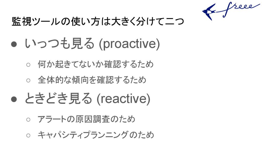 監視ツールの使い方は大きく分けて二つ ● いっつも見る (proactive) ○ 何か起きて...