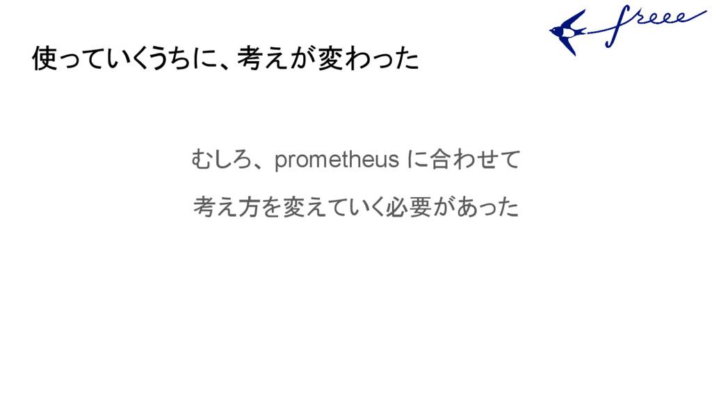 使っていくうちに、考えが変わった むしろ、 prometheus に合わせて 考え方を変えてい...