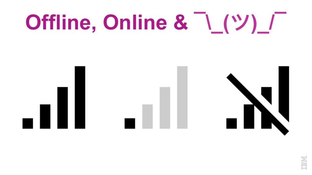 Offline, Online & ¯\_(ツ)_/¯