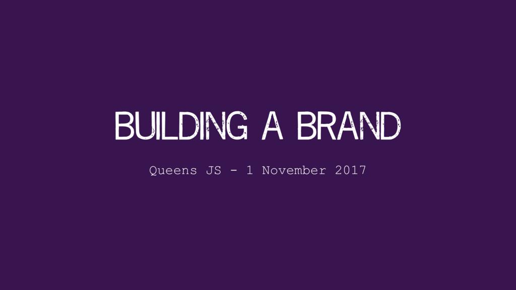 building a brand Queens JS - 1 November 2017