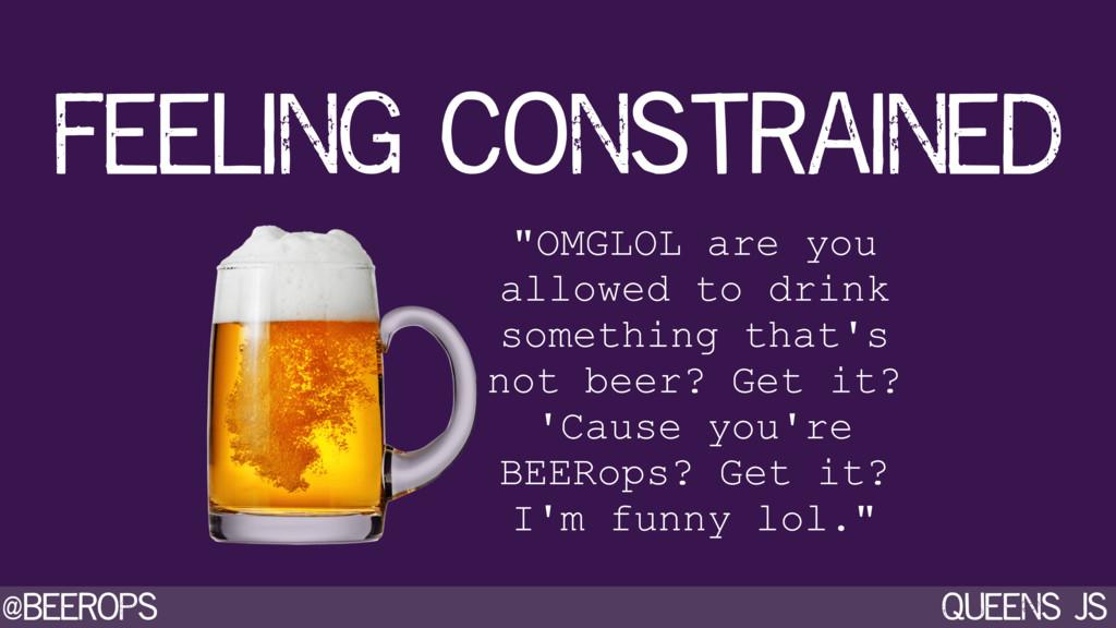 """@beerops queens js feeling constrained """"OMGLOL ..."""