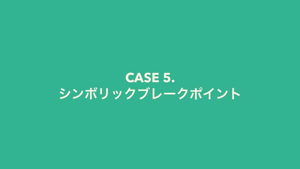 CASE 5. γϯϘϦοΫϒϨʔΫϙΠϯτ